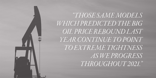 Those same models which predicted the big oil price rebound last year continue to point to extreme tightness as we progress throughout 2021